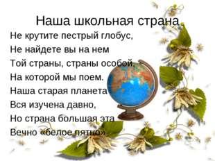 Наша школьная страна Не крутите пестрый глобус, Не найдете вы на нем Той стра