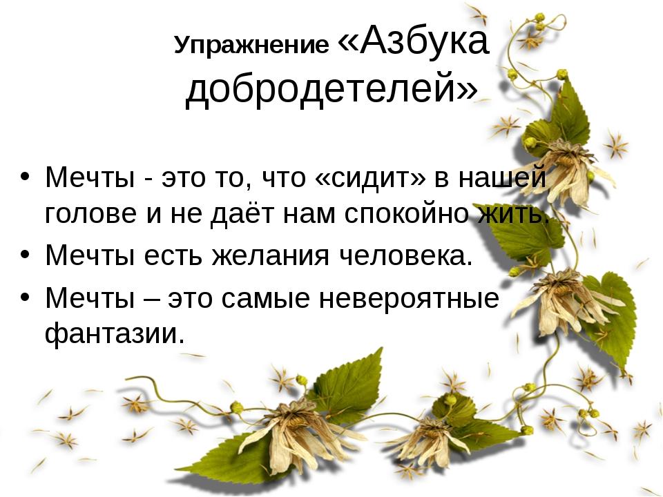 Упражнение «Азбука добродетелей» Мечты - это то, что «сидит» в нашей голове и...