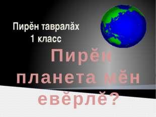 Пирĕн тавралăх 1 класс Пирĕн планета мĕн евĕрлĕ?