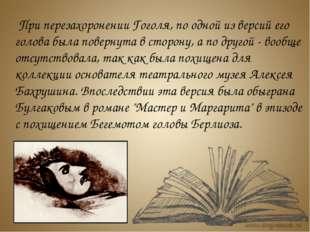 При перезахоронении Гоголя, по одной из версий его голова была повернута в с