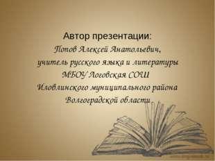 Автор презентации: Попов Алексей Анатольевич, учитель русского языка и литера