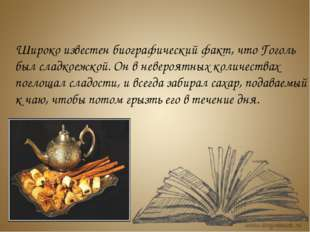 Широко известен биографический факт, что Гоголь был сладкоежкой. Он в неверо