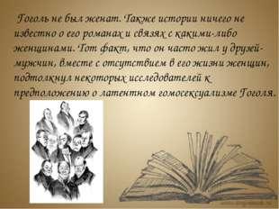 Гоголь не был женат. Также истории ничего не известно о его романах и связях