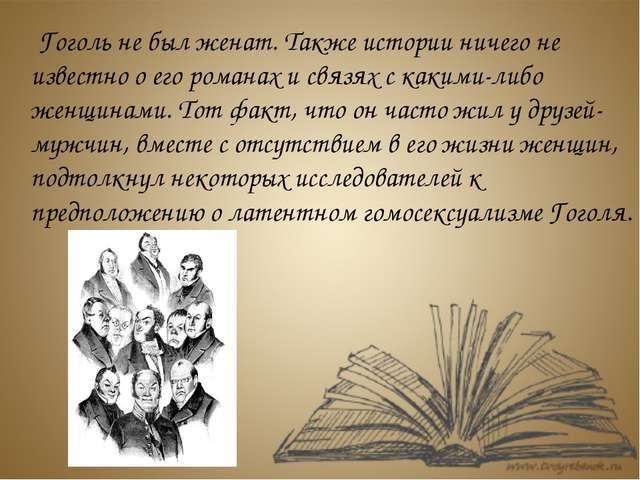 Гоголь не был женат. Также истории ничего не известно о его романах и связях...