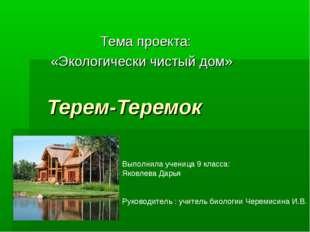 Терем-Теремок Тема проекта: «Экологически чистый дом» Выполнила ученица 9 кл