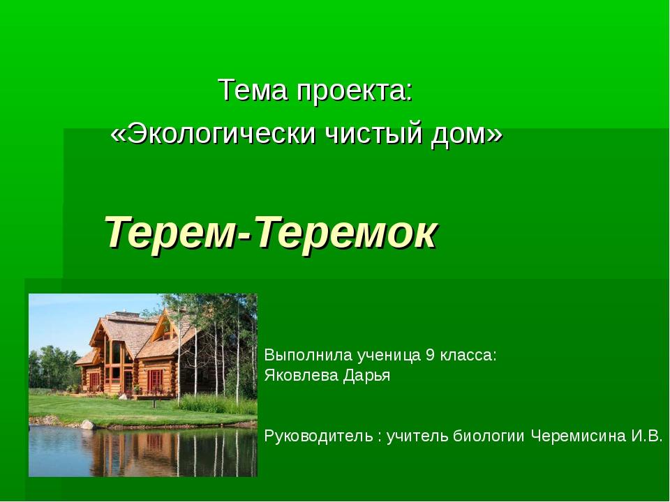 Терем-Теремок Тема проекта: «Экологически чистый дом» Выполнила ученица 9 кл...