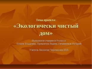 Тема проекта: «Экологически чистый дом» Выполнили учащиеся 9 класса: Еськов В