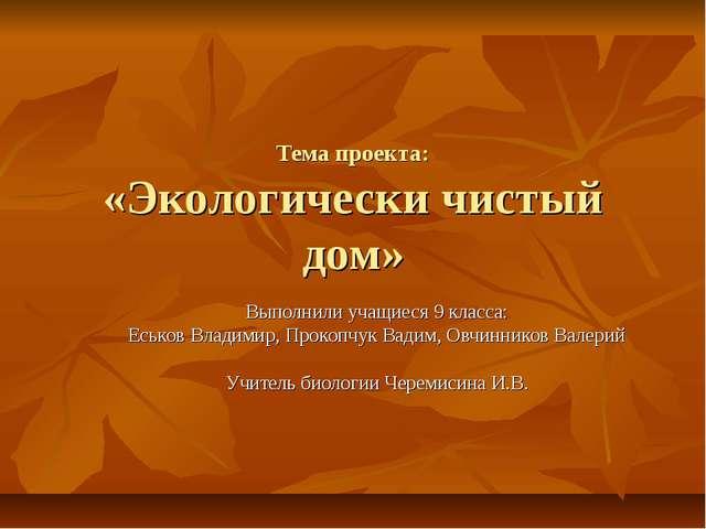 Тема проекта: «Экологически чистый дом» Выполнили учащиеся 9 класса: Еськов В...