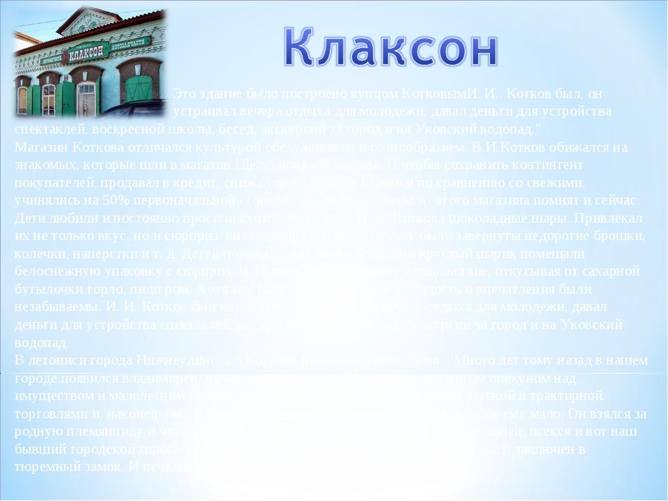 Это здание было построено купцом КотковымИ. И.. Котков был, он  устраивал...