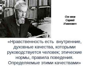 Ожегов Сергей Иванович «Нравственность есть внутренние, духовные качества, ко