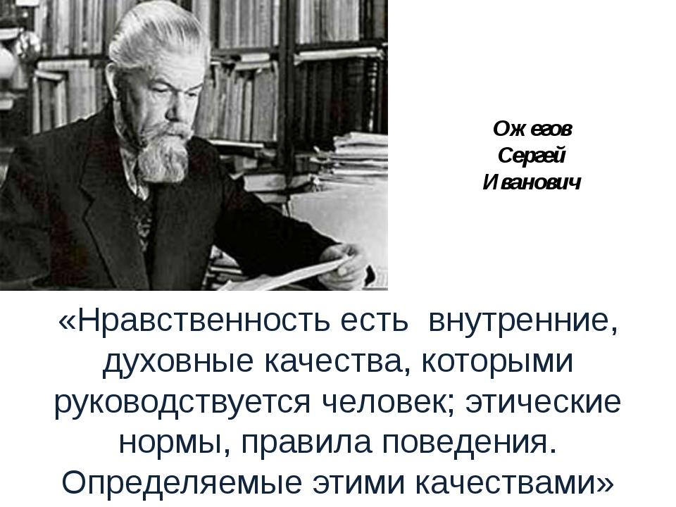 Ожегов Сергей Иванович «Нравственность есть внутренние, духовные качества, ко...