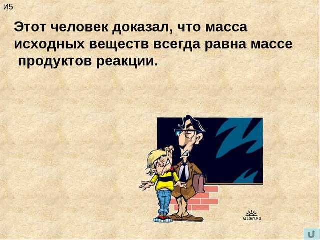 М.В. Ломоносов И5 Этот человек доказал, что масса исходных веществ всегда рав...