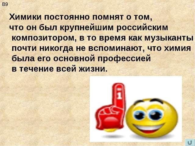 В9 Химики постоянно помнят о том, что он был крупнейшим российским композитор...