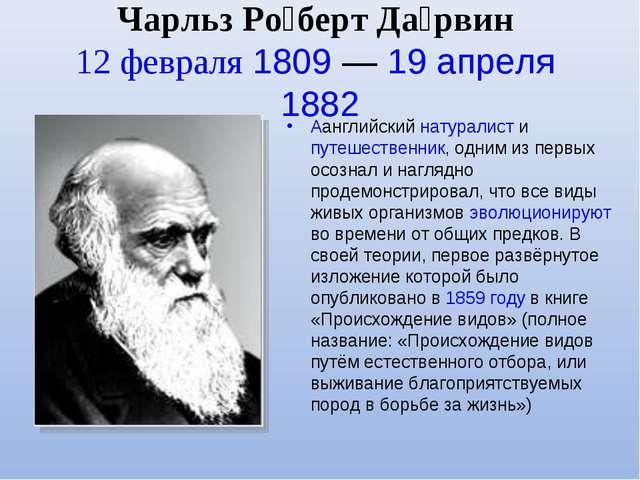 Чарльз Ро́берт Да́рвин 12 февраля 1809 — 19 апреля 1882 Aанглийский натуралис...