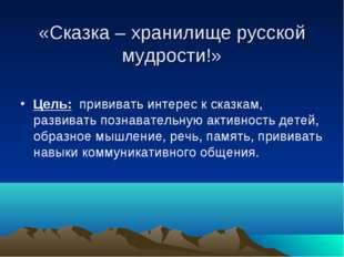 «Сказка – хранилище русской мудрости!» Цель: прививать интерес к сказкам, ра