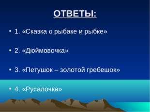 ОТВЕТЫ: 1. «Сказка о рыбаке и рыбке» 2. «Дюймовочка» 3. «Петушок – золотой гр