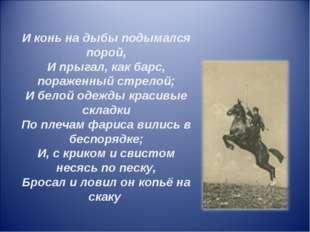 И конь на дыбы подымался порой, И прыгал, как барс, пораженный стрелой; И бел