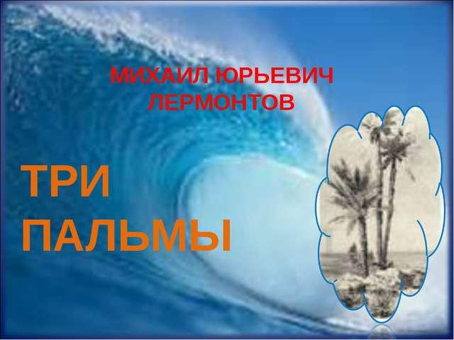 МИХАИЛ ЮРЬЕВИЧ ЛЕРМОНТОВ ТРИ ПАЛЬМЫ