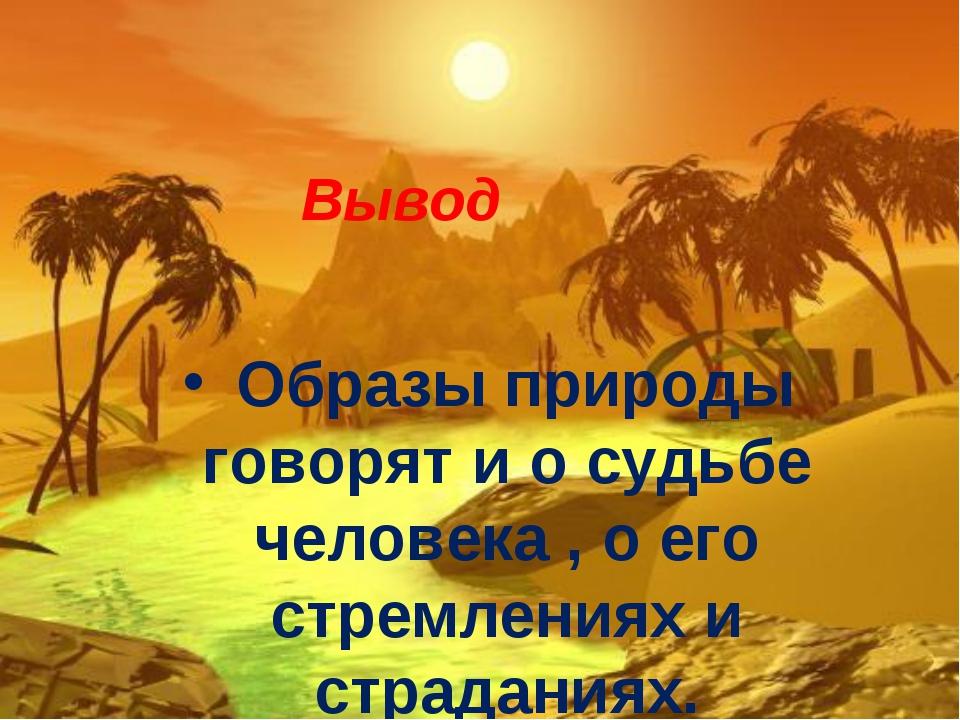 Вывод Образы природы говорят и о судьбе человека , о его стремлениях и страд...