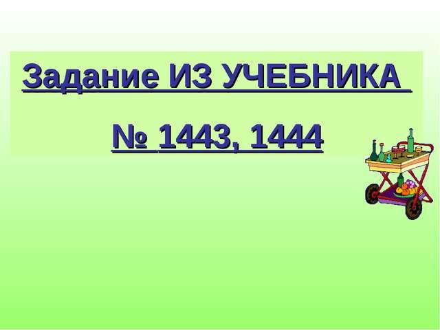 Задание ИЗ УЧЕБНИКА № 1443, 1444