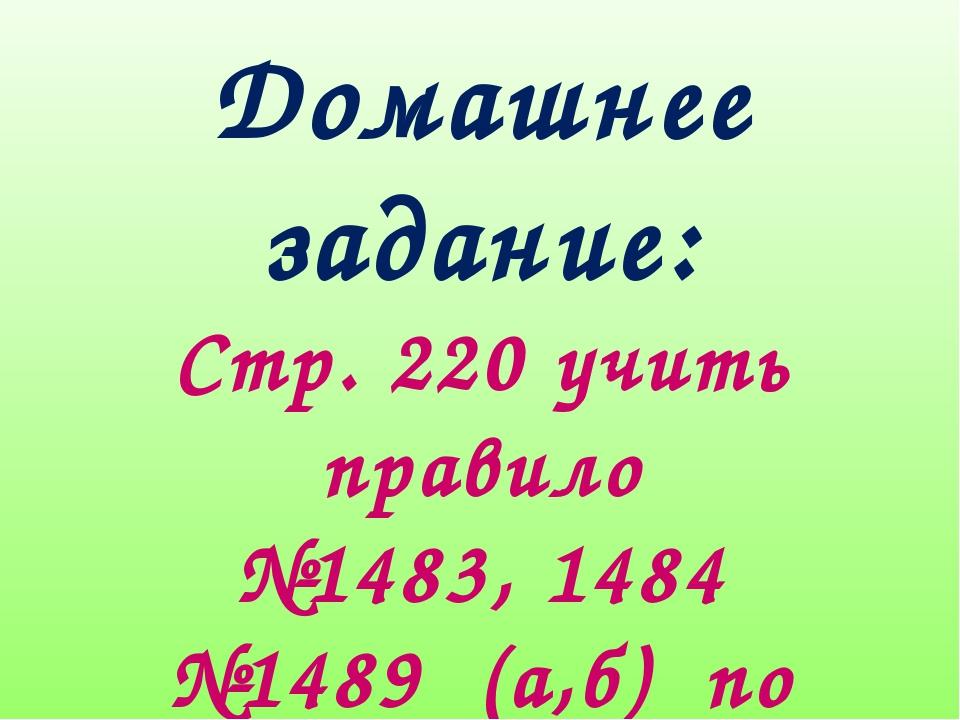 Домашнее задание: Стр. 220 учить правило №1483, 1484 №1489 (а,б) по желанию