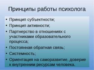 Принципы работы психолога Принцип субъектности; Принцип активности; Партнерст