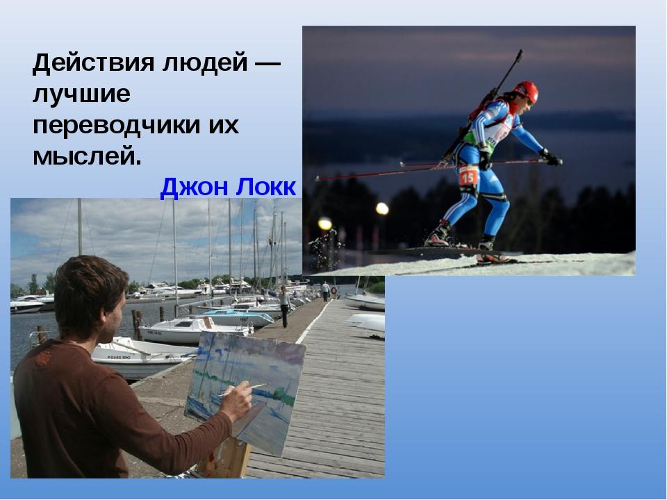 Действия людей — лучшие переводчики их мыслей. Джон Локк