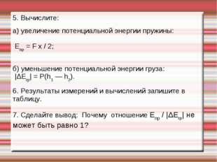 5. Вычислите: а) увеличение потенциальной энергии пружины: Епр = F x / 2; б)