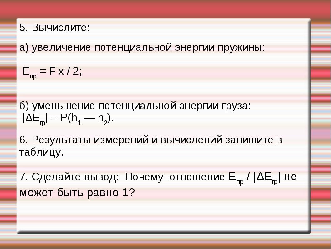 5. Вычислите: а) увеличение потенциальной энергии пружины: Епр = F x / 2; б)...