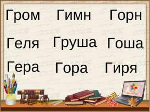 Гром Гимн Горн Геля Груша Гоша Гера Гора Гиря