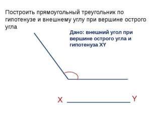 Построить прямоугольный треугольник по гипотенузе и внешнему углу при вершине
