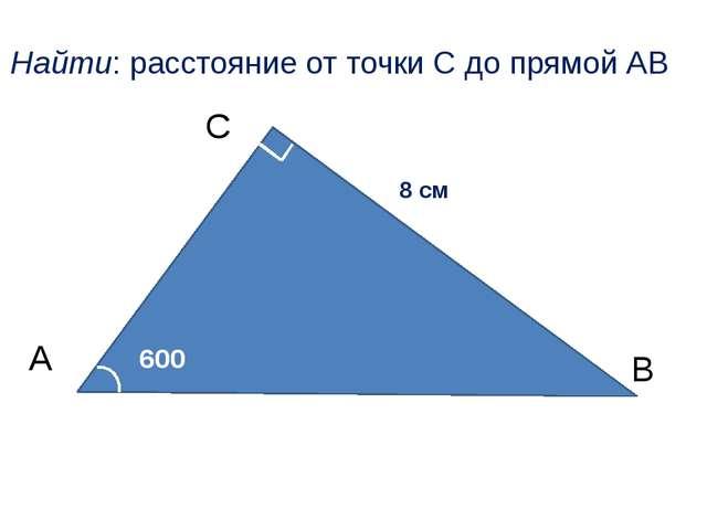 А С В 600 8 см Найти: расстояние от точки С до прямой АВ