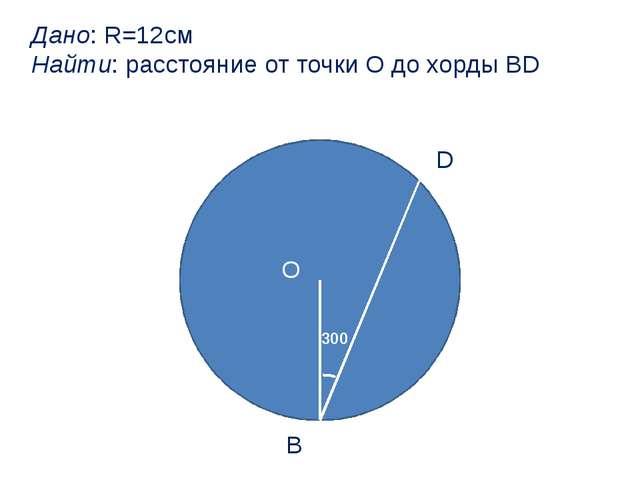 300 О В D Дано: R=12см Найти: расстояние от точки О до хорды BD