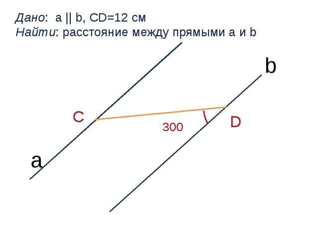 a b С D 300 Дано: a || b, CD=12 см Найти: расстояние между прямыми a и b