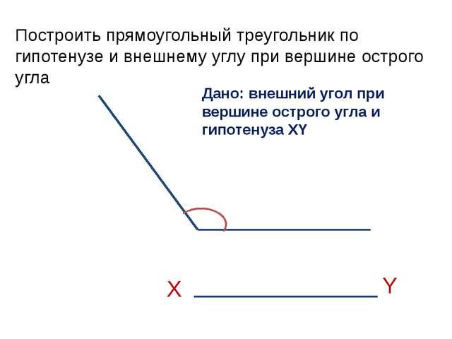Построить прямоугольный треугольник по гипотенузе и внешнему углу при вершине...