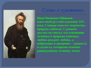 Иван Иванович Шишкин – известный русский художник XIX века. Главная тема его