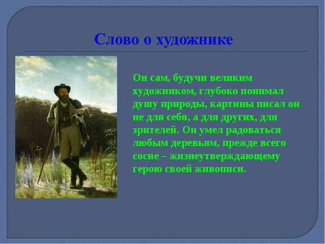 Он сам, будучи великим художником, глубоко понимал душу природы, картины писа...