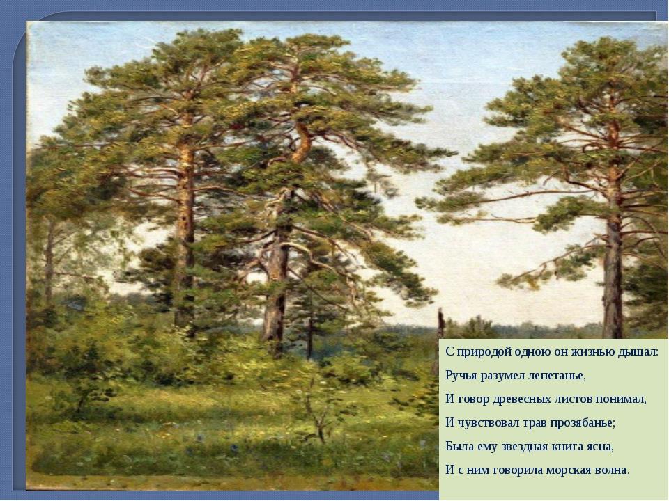 Слово о художнике С природой одною он жизнью дышал: Ручья разумел лепетанье,...