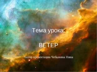Тема урока: ВЕТЕР Автор презентации Чебыкина Нина