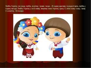 Любіть Україну, як сонце, любіть, як вітер, і трави, і води… В годину щасливу