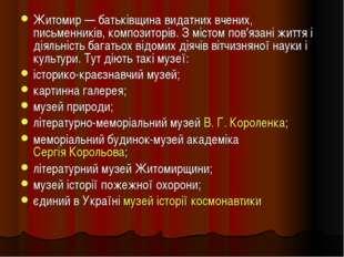 Житомир— батьківщина видатних вчених, письменників, композиторів. З містом п