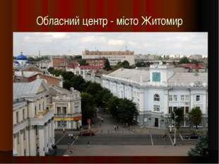 Обласний центр - місто Житомир