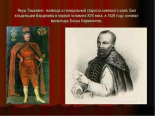 Януш Тишкевич - воевода и генеральный староста киевского края. Был владельце