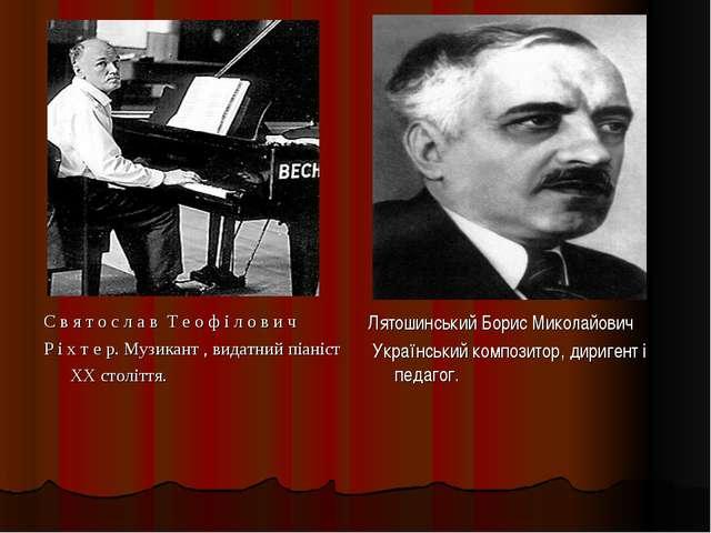 С в я т о с л а в Т е о ф і л о в и ч Р і х т е р. Музикант , видатний піаніс...