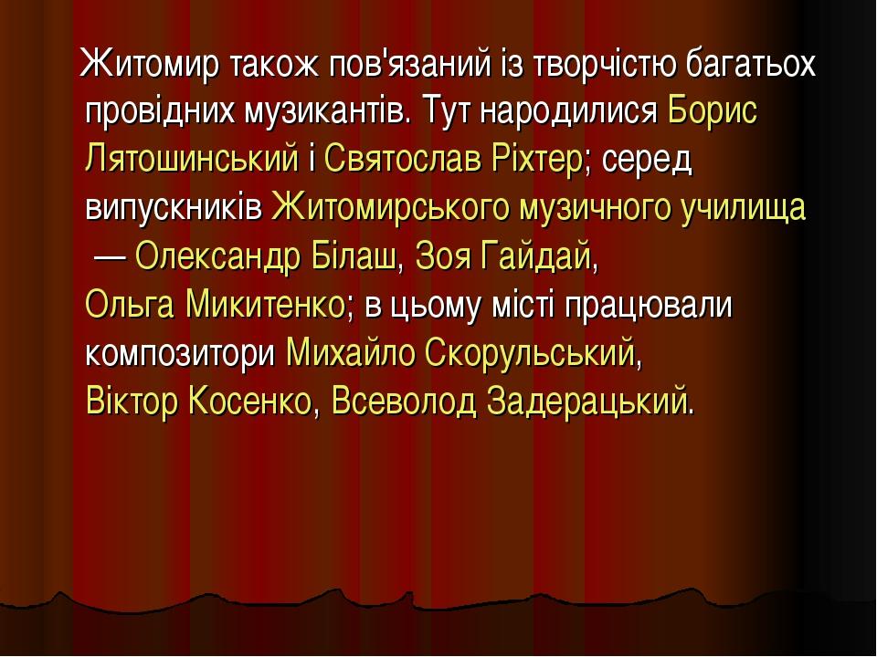 Житомир також пов'язаний із творчістю багатьох провідних музикантів. Тут нар...