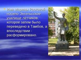 Имя Марины Расковой носило Энгельсское училище лётчиков, которое затем было п