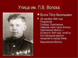 Улица им. П.В. Волоха Волох Пётр Васильевич (30 декабря 1896 года, Покровская