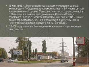 15 мая 1985 г. Энгельсский горисполком, учитывая огромный вклад в дело Победы