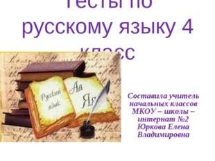 Тесты по русскому языку 4 класс Составила учитель начальных классов МКОУ – шк