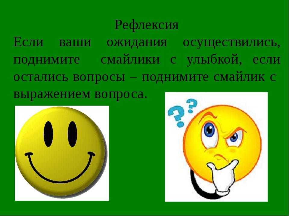 Рефлексия Если ваши ожидания осуществились, поднимите смайлики с улыбкой, есл...